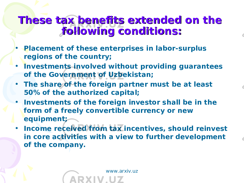 These tax benefits extended on the These tax benefits extended on the following conditions:following conditions: • Placement of these enterprises in labor-surplus regions of the country; • Investments involved without providing guarantees of the Government of Uzbekistan; • The share of the foreign partner must be at least 50% of the authorized capital; • Investments of the foreign investor shall be in the form of a freely convertible currency or new equipment; • Income received from tax incentives, should reinvest in core activities with a view to further development of the company. www.arxiv.uz