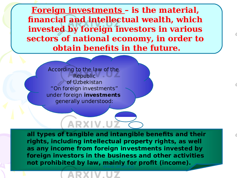 "According to the law of the Republic of Uzbekistan "" On foreign investments"" under foreign investments generally understood: all types of tangible and intangible benefits and their rights, including intellectual property rights, as well as any income from foreign investments invested by foreign investors in the business and other activities not prohibited by law, mainly for profit (income). Foreign investments – is the material, financial and intellectual wealth, which invested by foreign investors in various sectors of national economy, in order to obtain benefits in the future. : www.arxiv.uz"