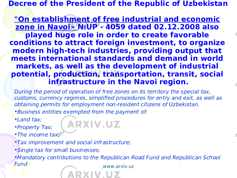 "Decree of the President of the Republic of Uzbekistan ""On establishment of free industrial and economic zone in Navoi» №UP - 4059 dated 02.12.2008 also played huge role in order to create favorable conditions to attract foreign investment, to organize modern high-tech industries, providing output that meets international standards and demand in world markets, as well as the development of industrial potential, production, transportation, transit, social infrastructure in the Navoi region. During the period of operation of free zones on its territory the special tax, customs, currency regimes, simplified procedures for entry and exit, as well as obtaining permits for employment non-resident citizens of Uzbekistan. • Business entities exempted from the payment of: • Land tax; • Property Tax; • The income tax; • Tax improvement and social infrastructure; • Single tax for small businesses; • Mandatory contributions to the Republican Road Fund and Republican School Fund www.arxiv.uz"