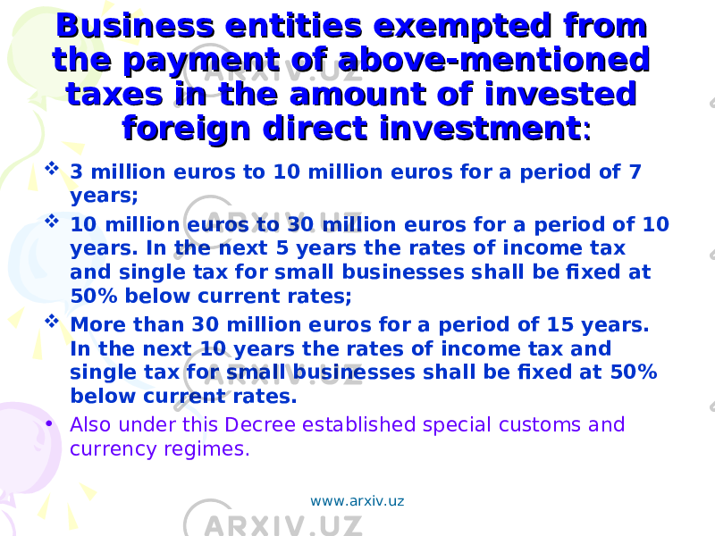 Business entities exempted from Business entities exempted from the payment of above-mentioned the payment of above-mentioned taxes in the amount of invested taxes in the amount of invested foreign direct investmentforeign direct investment ::  3 million euros to 10 million euros for a period of 7 years;  10 million euros to 30 million euros for a period of 10 years. In the next 5 years the rates of income tax and single tax for small businesses shall be fixed at 50% below current rates;  More than 30 million euros for a period of 15 years. In the next 10 years the rates of income tax and single tax for small businesses shall be fixed at 50% below current rates. • Also under this Decree established special customs and currency regimes. www.arxiv.uz