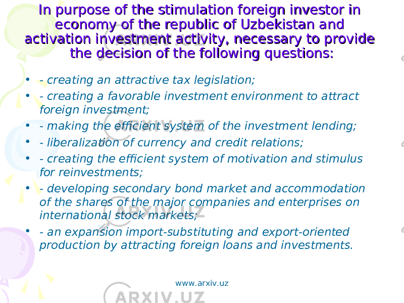 In purpose of the stimulation foreign investor in In purpose of the stimulation foreign investor in economy of the republic of Uzbekistan and economy of the republic of Uzbekistan and activation investment activity, necessary to provide activation investment activity, necessary to provide the decision of the following questions:the decision of the following questions: • - creating an attractive tax legislation; • - creating a favorable investment environment to attract foreign investment; • - making the efficient system of the investment lending; • - liberalization of currency and credit relations; • - creating the efficient system of motivation and stimulus for reinvestments; • - developing secondary bond market and accommodation of the shares of the major companies and enterprises on international stock markets; • - an expansion import-substituting and export-oriented production by attracting foreign loans and investments. www.arxiv.uz