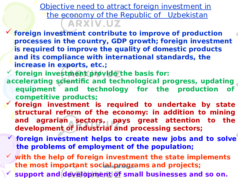 Objective need to attract foreign investment in the economy of the Republic of Uzbekistan Objective need to attract foreign investment in the economy of the Republic of Uzbekistan  foreign investment contribute to improve of production processes in the country, GDP growth; foreign investment is required to improve the quality of domestic products and its compliance with international standards, the increase in exports, etc.; foreign investment contribute to improve of production processes in the country, GDP growth; foreign investment is required to improve the quality of domestic products and its compliance with international standards, the increase in exports, etc.;  foreign investment is required to undertake by state structural reform of the economy: in addition to mining and agrarian sectors, pays great attention to the development of industrial and processing sectors; foreign investment is required to undertake by state structural reform of the economy: in addition to mining and agrarian sectors, pays great attention to the development of industrial and processing sectors; foreign investment provide the basis for: accelerating scientific and technological progress, updating equipment and technology for the production of competitive products; foreign investment provide the basis for: accelerating scientific and technological progress, updating equipment and technology for the production of competitive products;  foreign investment helps to create new jobs and to solve the problems of employment of the population; foreign investment helps to create new jobs and to solve the problems of employment of the population;  with the help of foreign investment the state implements the most important social programs and projects; with the help of foreign investment the state implements the most important social programs and projects;  support and development of small businesses and so on. support and development of small businesses and so on. www.arxiv.uz